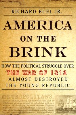 America on the Brink: How the Political Struggle Over the War of 1812 Almost Destroyed the Young Republic, Buel, Richard