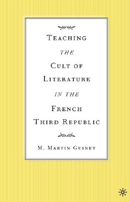 Image for Teaching the Cult of Literature in the French Third Republic