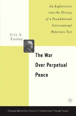 The War Over Perpetual Peace: An Exploration into the History of a Foundational International Relations Text (Palgrave MacMillan Series on the History of International Th), Easley, Eric