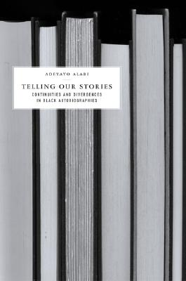 Telling Our Stories: Continuities and Divergences in Black Autobiographies, Alabi, A.