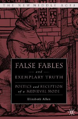 False Fables and Exemplary Truth: Poetics and Reception of Medieval Mode (The New Middle Ages), Allen, E.
