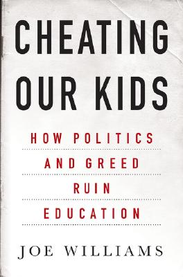 Cheating Our Kids: How Politics and Greed Ruin Education, Williams, Joe