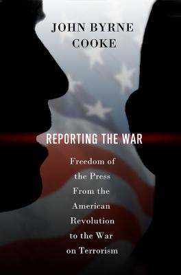 Reporting the War : freedom of The Press from the American Revolution to the War on Terrorism, Cooke, John Byrne