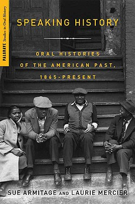 Image for SPEAKING HISTORY ORAL HISTORIES OF THE AMERICAN PAST, 1865-PRESENT