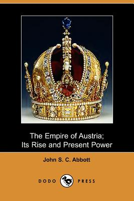 The Empire of Austria: Its Rise and Present Power, Abbott, John Stevens Cabot