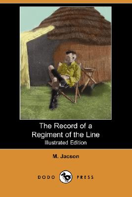 The Record of a Regiment of the Line (Illustrated Edition) (Dodo Press): A History Of The 1St Batallion Devonshire Regiment During The Boer War, 1899 ... By The Famous British General Kitchener., Jacson, M.