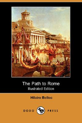 The Path to Rome (Illustrated Edition) (Dodo Press), Hilaire Belloc
