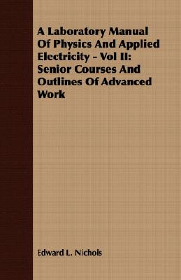 2: A Laboratory Manual Of Physics And Applied Electricity - Vol II: Senior Courses And Outlines Of Advanced Work, Nichols, Edward L.