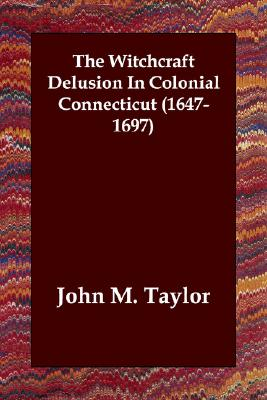The Witchcraft Delusion In Colonial Connecticut (1647-1697), Taylor, John M.