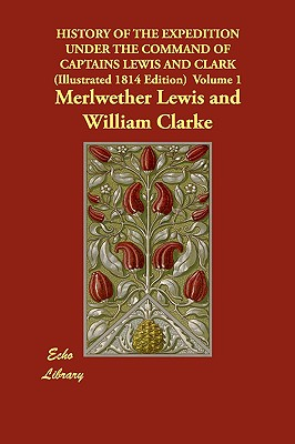 History of the Expedition Under the Command of Captains Lewis and Clark (Illustrated 1814 Edition) Volume 1 (Echo Library), Lewis, Merlwether; Clarke, William