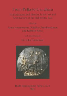 From Pella to Gandhara: Hybridsation and Identity in the Art and Architecture of the Hellenistic East (BAR International Series), Kouremenos, Anna; Chandrasekaran, Sujatha