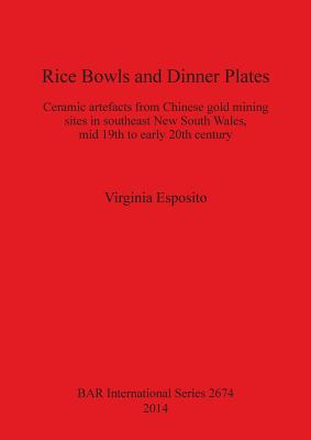 Rice Bowls and Dinner Plates: Ceramic artefacts from Chinese gold mining sites in southeast New South Wales, mid 19th to early 20th century (BAR International Series), Esposito, Virginia