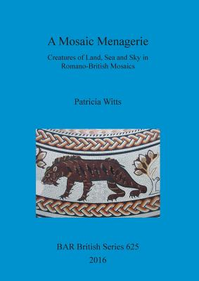 Image for A Mosaic Menagerie: Creatures of Land, Sea and Sky in Romano-British Mosaics (BAR British Series)