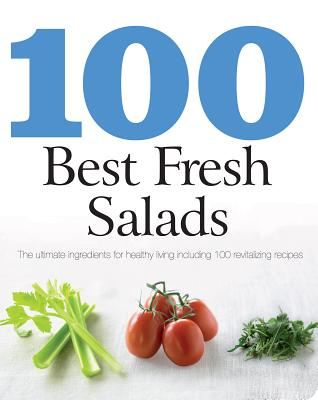 Image for 100 Best Fresh Salads: The Ultimate Ingredients for Healthy Living Including 100 Revitalizing Recipes