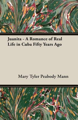 Juanita - A Romance Of Real Life In Cuba Fifty Years Ago (Paperback), Mann, Mary; Mann, Mary Tyler Peabody