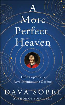 A More Perfect Heaven : How Copernicus Revolutionised the Cosmos, Sobel, Dava