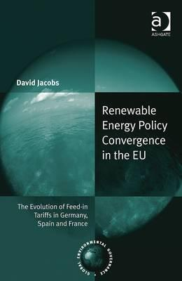 Renewable Energy Policy Convergence in the EU: The Evolution of Feed-in Tariffs in Germany, Spain and France (Global Environmental Governance), Jacobs, David