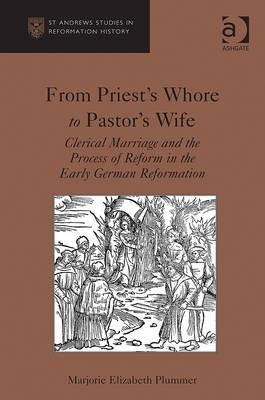 From Priest's Whore to Pastor's Wife: Clerical Marriage and the Process of Reform in the Early German Reformation (St Andrews Studies in Reformation History), Plummer, Marjorie Elizabeth