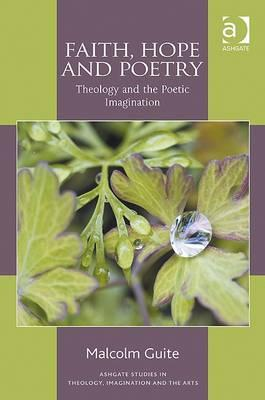 Faith, Hope and Poetry: Theology and the Poetic Imagination (Ashgate Studies in Theology, Imagination and the Arts), Malcolm Guite
