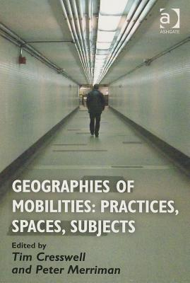 Geographies of Mobilities: Practices, Spaces, Subjects, Cresswell, Tim