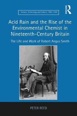 Image for Acid Rain and the Rise of the Environmental Chemist in Nineteenth-Century Britain: The Life and Work of Robert Angus Smith (Science, Technology and Culture, 1700-1945)