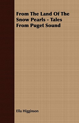 From the Land of the Snow Pearls - Tales from Puget Sound, Higginson, Ella