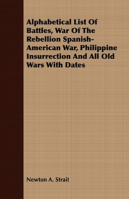 Alphabetical List Of Battles, War Of The Rebellion Spanish-American War, Philippine Insurrection And All Old Wars With Dates, Strait, Newton A.