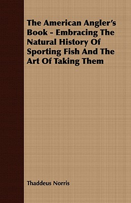 The American Angler's Book - Embracing The Natural History Of Sporting Fish And The Art Of Taking Them, Norris, Thaddeus
