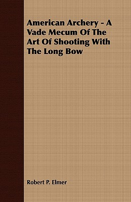 American Archery - A Vade Mecum Of The Art Of Shooting With The Long Bow, Elmer, Robert P.
