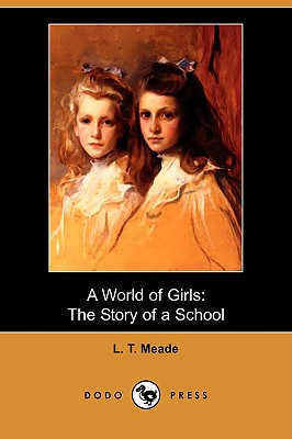 A World of Girls: The Story of a School (Dodo Press), Meade, L. T.
