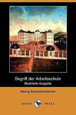 Begriff Der Arbeitsschule (Illustrierte Ausgabe) (Dodo Press) (German Edition), Kerschensteiner, Georg Michael Anton