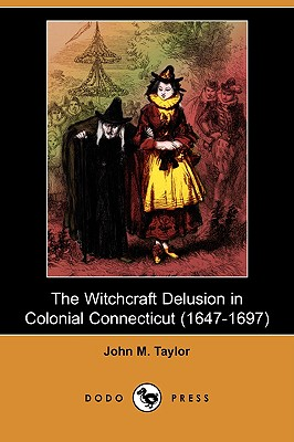 The Witchcraft Delusion in Colonial Connecticut (1647-1697) (Dodo Press), Taylor, John M.