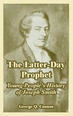 The Latter-Day Prophet: Young People's History of Joseph Smith, George Q. Cannon