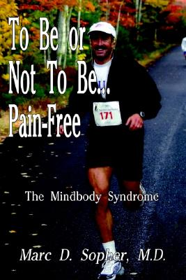 To Be or Not To Be... Pain-Free: The Mindbody Syndrome, Marc D. Sopher M.D.