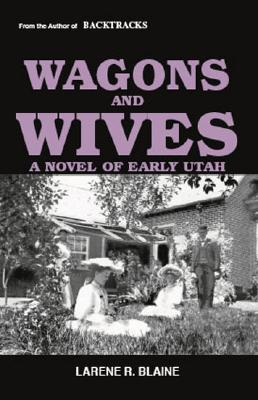 Wagons and Wives: a Novel of Early Utah, Blaine, Larene R.