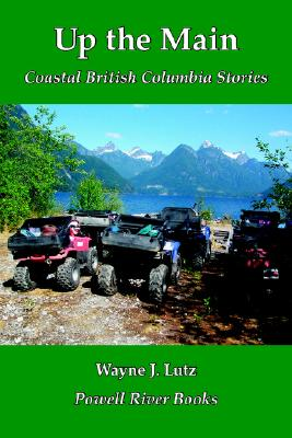 Up the Main: Coastal British Columbia Stories, LUTZ, Wayne J.