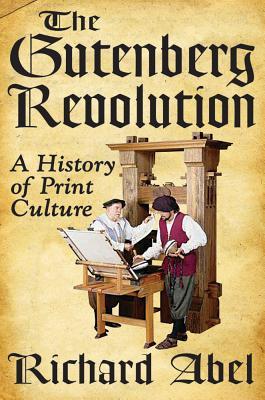 The Gutenberg Revolution: A History of Print Culture, Richard Abel