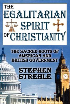 The Egalitarian Spirit of Christianity: The Sacred Roots of American and British Government, Stephen Strehle