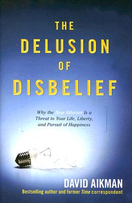Image for The Delusion of Disbelief: Why the New Atheism is a Threat to Your Life, Liberty, and Pursuit of Happiness