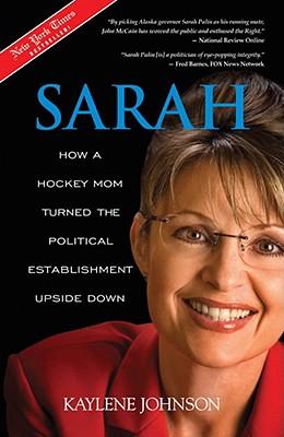 Sarah: How a Hockey Mom Turned the Political Establishment Upside Down, Johnson,Kaylene