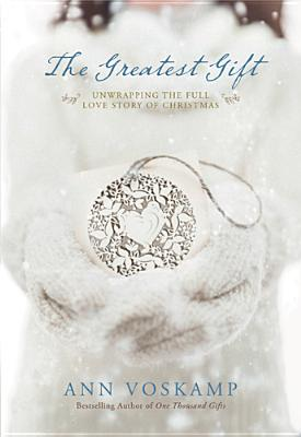 The Greatest Gift: Unwrapping the Full Love Story of Christmas, Ann Voskamp
