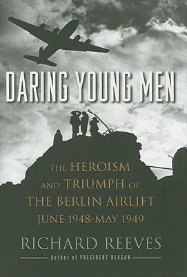Daring Young Men: The Heroism and Triumph of The Berlin Airlift-June 1948-May 1949, Reeves, Richard