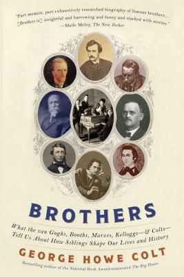 Brothers: What the Van Goghs, Booths, Marxes, Kelloggs--and Colts--Tell Us About How Siblings Shape Our Lives and History, Colt, George Howe