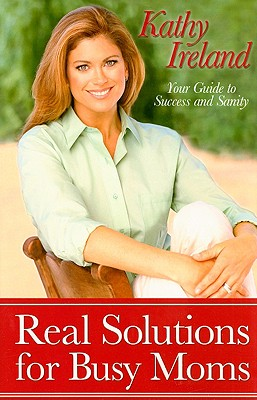 Real Solutions for Busy Moms: Your Guide to Success and Sanity, Ireland, Kathy