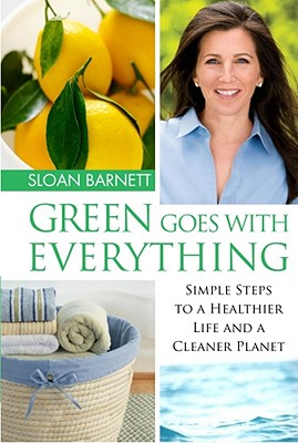 Green Goes with Everything: Simple Steps to a Healthier Life and a Cleaner Planet, Barnett,Sloan
