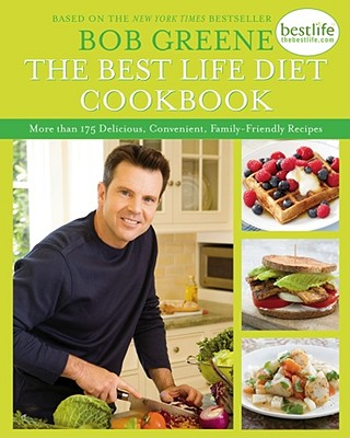 The Best Life Diet Cookbook: More than 175 Delicious, Convenient, Family-Friendly Recipes, Bob Greene
