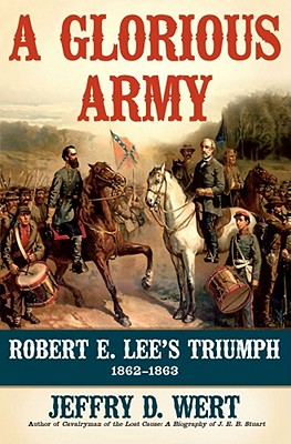 A Glorious Army: Robert E. Lee's Triumph, 1862-1863, Wert, Jeffry D.