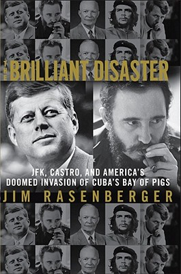 The Brilliant Disaster: JFK, Castro, and America's Doomed Invasion of Cuba's Bay of Pigs, Rasenberger, Jim