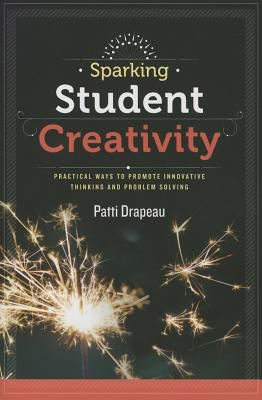 Image for Sparking Student Creativity: Sparking Student Creativity: Practical Ways to Promote Innovative Thinking and Problem Solving