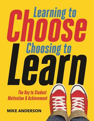 Image for Learning to Choose, Choosing to Learn: The Key to Student Motivation and Achievement